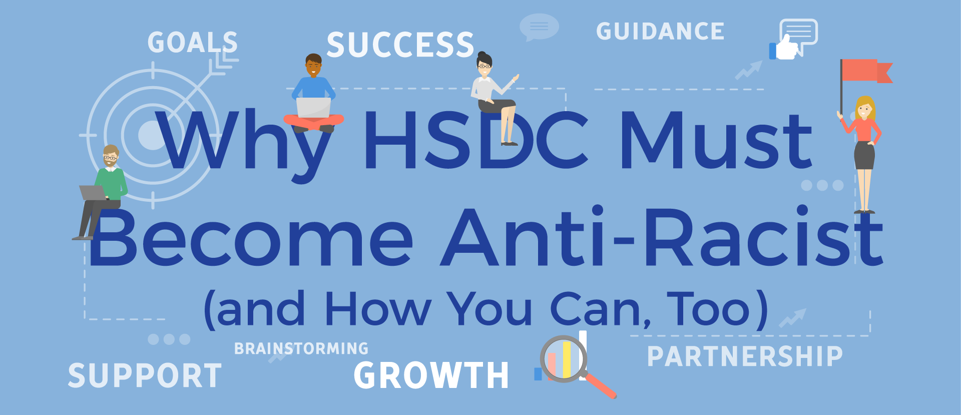"Light blue banner with title of article, ""Why HSDC Must Become Anti-Racist (and How You Can, Too)"". Around the title are four computer images of smiling people. There are small words around the title: goals, success, guidance, support, brainstorming, growth, partnership)."